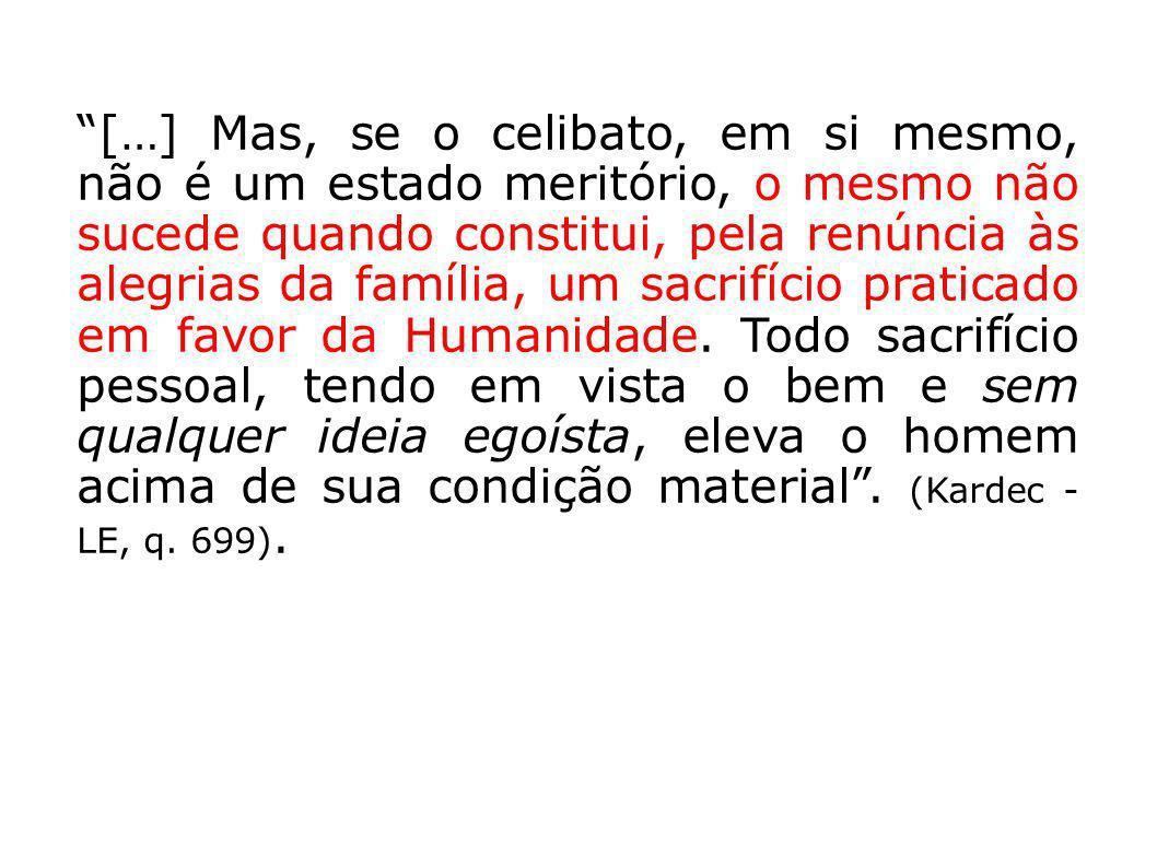 […] Mas, se o celibato, em si mesmo, não é um estado meritório, o mesmo não sucede quando constitui, pela renúncia às alegrias da família, um sacrifício praticado em favor da Humanidade.